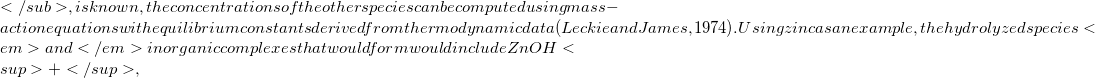 </sub>, is known, the concentrations of the other species can be computed using mass-action equations with equilibrium constants derived from thermodynamic data (Leckie and James, 1974). Using zinc as an example, the hydrolyzed species <em>and</em> inorganic complexes that would form would include ZnOH<sup>+</sup>,