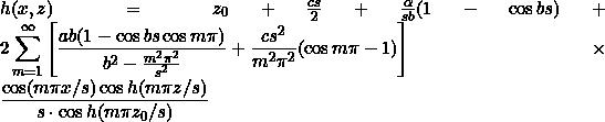 h(x, z) = z_0 + \frac{cs}{2} + \frac{\alpha}{sb}(1 - \cos bs) + 2 \displaystyle\sum_{m=1}^{\infty} \left[\frac{ab(1 - \cos bs \cos m\pi)}{b^2 - \frac{m^2\pi^2}{s^2}} + \frac{cs^2}{m^2\pi^2}(\cos m\pi - 1)\right] \times \frac{\cos (m\pi x/s) \cos h (m\pi z/s)}{s \cdot \cos h (m\pi z_0/s)}